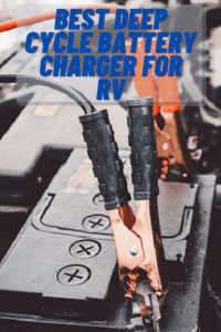 5 Best Deep Cycle Battery Charger for RV Reviewed